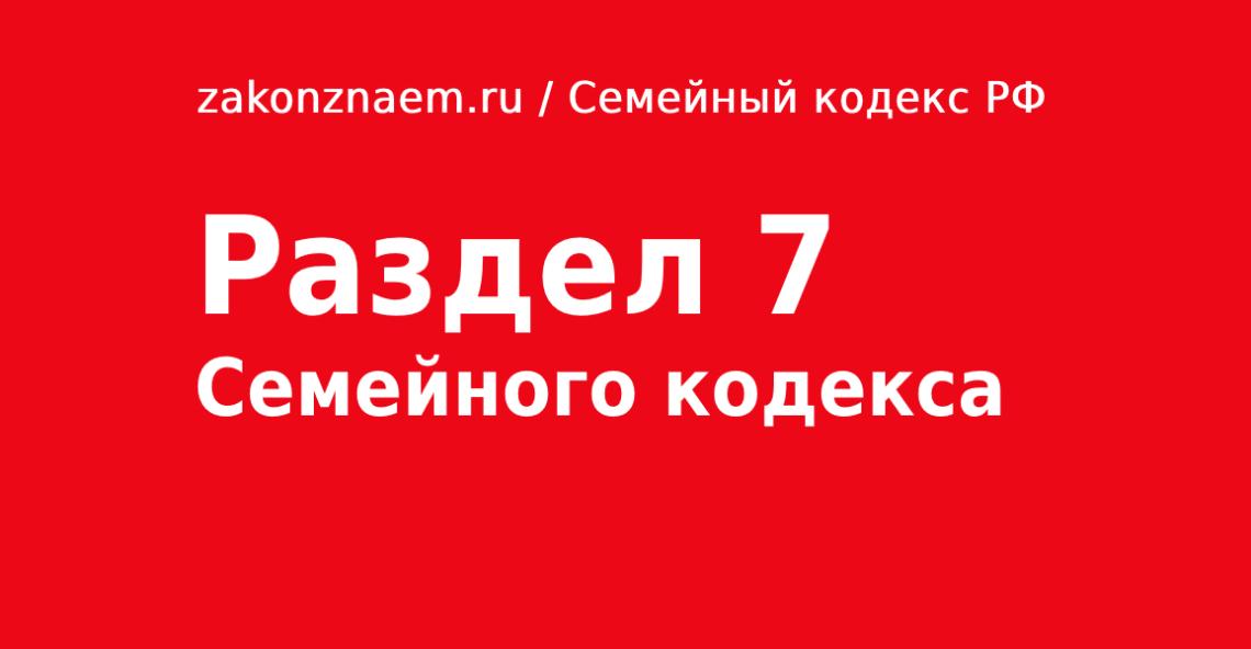 Раздел 7 Семейного Кодекса РФ